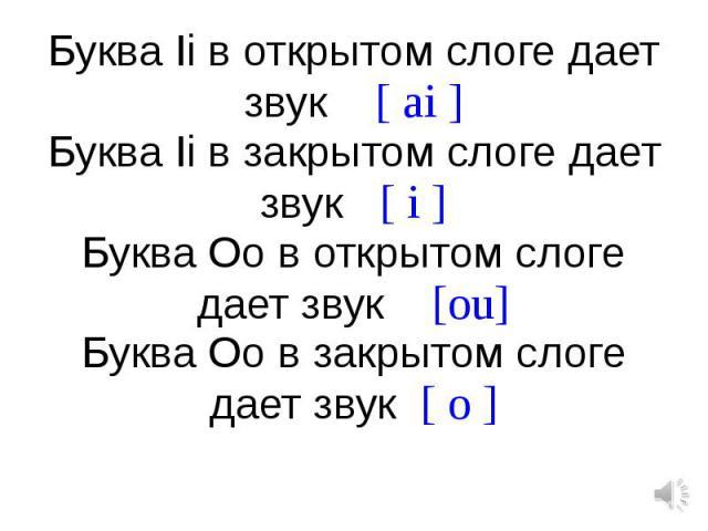 Буква Ii в открытом слоге дает звук [ ai ]Буква Ii в закрытом слоге дает звук [ i ]Буква Oo в открытом слоге дает звук [ou]Буква Oo в закрытом слоге дает звук [ o ]