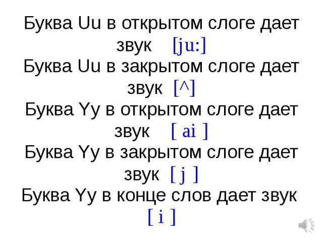 Буква Uu в открытом слоге дает звук [ju:]Буква Uu в закрытом слоге дает звук [^]Буква Yy в открытом слоге дает звук [ ai ]Буква Yy в закрытом слоге дает звук [ j ]Буква Yy в конце слов дает звук [ i ]