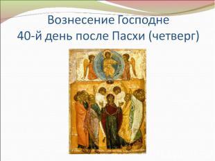 Вознесение Господне40-й день после Пасхи (четверг)