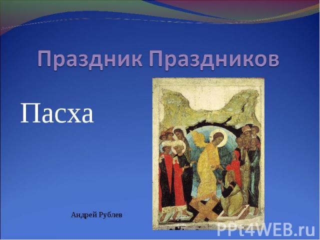 Праздник Праздников Пасха Андрей Рублев