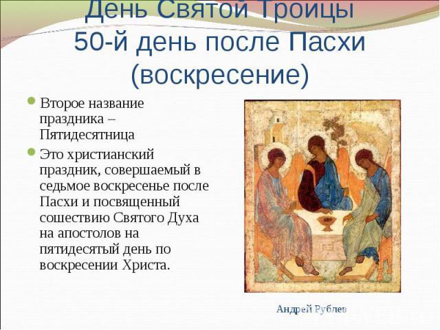 День Святой Троицы50-й день после Пасхи (воскресение) Второе название праздника – ПятидесятницаЭто христианский праздник, совершаемый в седьмое воскресенье после Пасхи и посвященный сошествию Святого Духа на апостолов на пятидесятый день по воскресе…