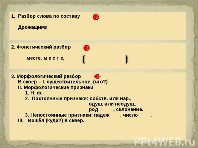 1. Разбор слова по составу Дрожащими 2. Фонетический разбор месте, м е с т е, 3. Морфологический разбор В сквер – I. существительное, (что?) II. Морфологические признаки 1. Н. ф.- 2. Постоянные признаки: собств. или нар., одуш. или неодуш., род , ск…