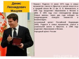 Денис Леонидович Мацуев Пианист. Родился 11 июня 1975 года, в семье музыкантов,