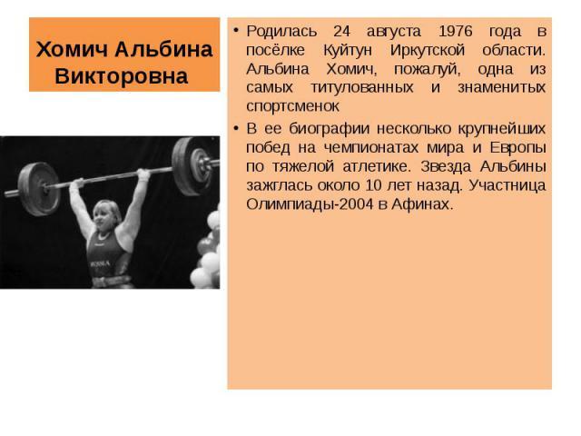 Хомич Альбина Викторовна Родилась 24 августа 1976 года в посёлке Куйтун Иркутской области. Альбина Хомич, пожалуй, одна из самых титулованных и знаменитых спортсменокВ ее биографии несколько крупнейших побед на чемпионатах мира и Европы по тяжелой а…