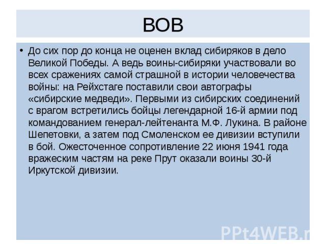 ВОВ До сих пор до конца не оценен вклад сибиряков в дело Великой Победы. А ведь воины-сибиряки участвовали во всех сражениях самой страшной в истории человечества войны: на Рейхстаге поставили свои автографы «сибирские медведи». Первыми из сибирских…
