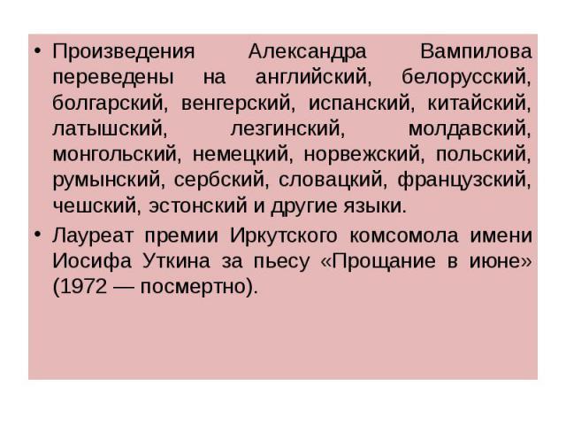 Произведения Александра Вампилова переведены на английский, белорусский, болгарский, венгерский, испанский, китайский, латышский, лезгинский, молдавский, монгольский, немецкий, норвежский, польский, румынский, сербский, словацкий, французский, чешск…