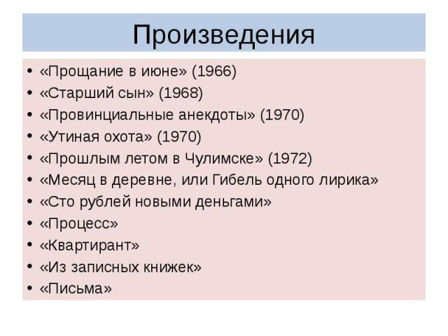 Произведения «Прощание в июне» (1966)«Старший сын» (1968)«Провинциальные анекдоты» (1970)«Утиная охота» (1970)«Прошлым летом в Чулимске» (1972)«Месяц в деревне, или Гибель одного лирика»«Сто рублей новыми деньгами»«Процесс»«Квартирант»«Из записных к…