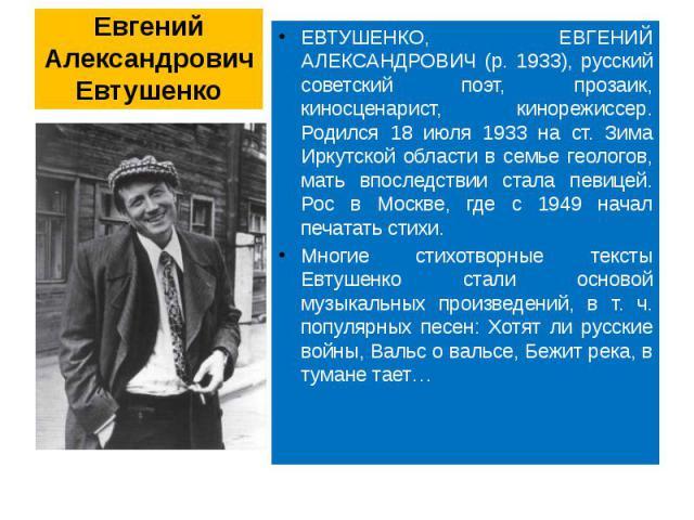 Евгений Александрович Евтушенко ЕВТУШЕНКО, ЕВГЕНИЙ АЛЕКСАНДРОВИЧ (р. 1933), русский советский поэт, прозаик, киносценарист, кинорежиссер. Родился 18 июля 1933 на ст. Зима Иркутской области в семье геологов, мать впоследствии стала певицей. Рос в Мос…