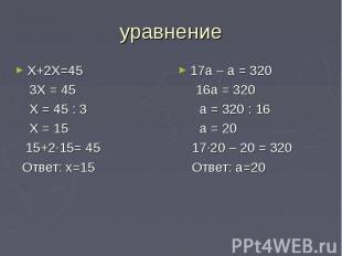 уравнение Х+2Х=45 3Х = 45 Х = 45 : 3 Х = 15 15+2∙15= 45 Ответ: х=15 17а – а = 32