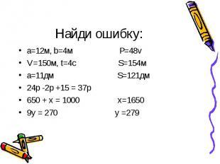 Найди ошибку: а=12м, b=4м Р=48vV=150м, t=4с S=154ма=11дм S=121дм24р -2р +15 = 37