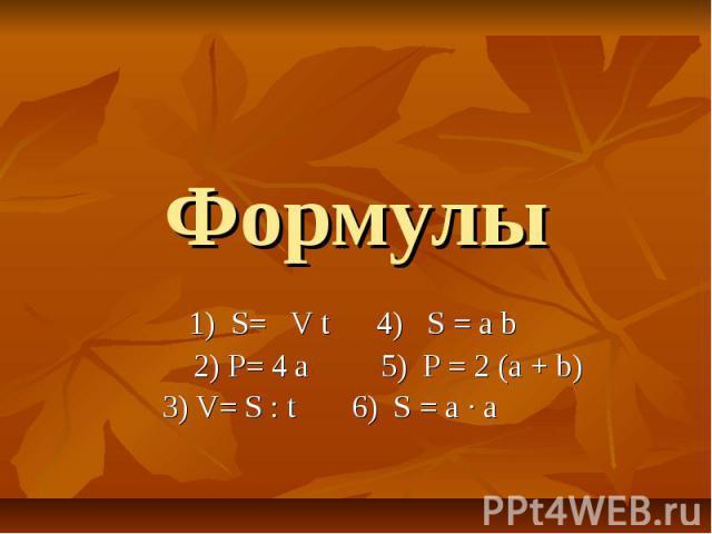 Формулы 1) S= V t 4) S = a b 2) P= 4 a 5) P = 2 (a + b) 3) V= S : t 6) S = a ∙ a