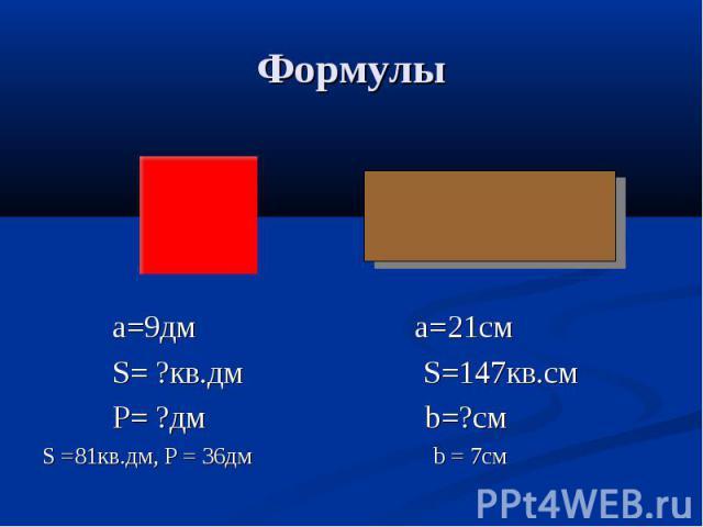 Формулы a=9дм a=21см S= ?кв.дм S=147кв.см P= ?дм b=?смS =81кв.дм, P = 36дм b = 7см
