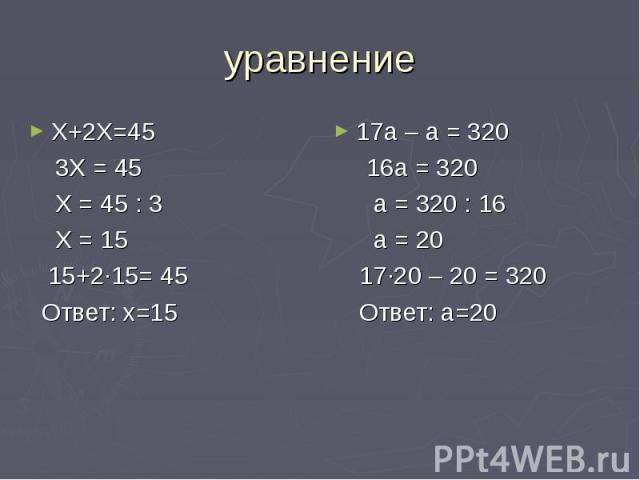 уравнение Х+2Х=45 3Х = 45 Х = 45 : 3 Х = 15 15+2∙15= 45 Ответ: х=15 17а – а = 320 16а = 320 а = 320 : 16 а = 20 17∙20 – 20 = 320 Ответ: а=20