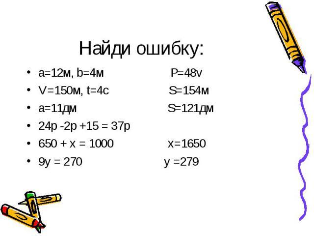 Найди ошибку: а=12м, b=4м Р=48vV=150м, t=4с S=154ма=11дм S=121дм24р -2р +15 = 37р650 + х = 1000 х=16509у = 270 у =279