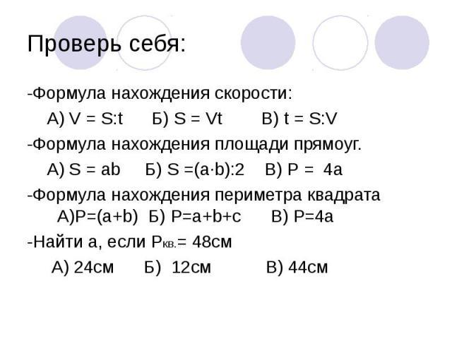 Проверь себя: -Формула нахождения скорости: А) V = S:t Б) S = Vt В) t = S:V-Формула нахождения площади прямоуг. А) S = ab Б) S =(a∙b):2 В) P = 4a-Формула нахождения периметра квадрата А)P=(a+b) Б) P=a+b+c В) Р=4a-Найти а, если Pкв.= 48см А) 24см Б) …
