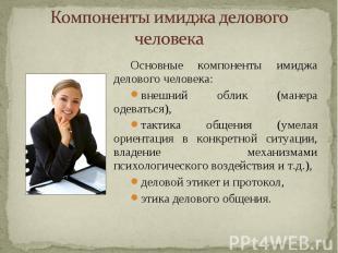 Компоненты имиджа делового человека Основные компоненты имиджа делового человека