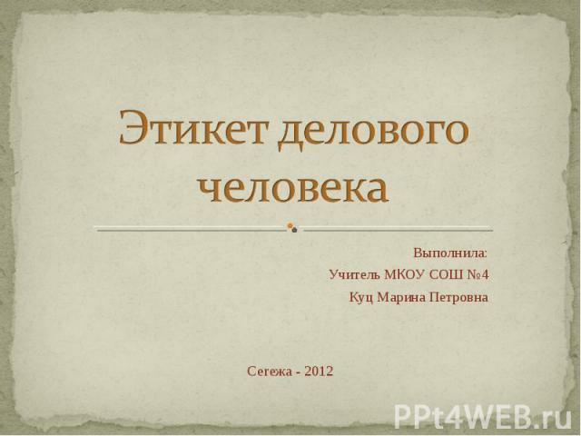 Этикет делового человека Выполнила:Учитель МКОУ СОШ №4Куц Марина ПетровнаСегежа - 2012