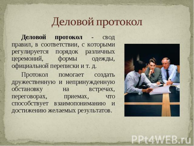 Деловой протокол - свод правил, в соответствии, с которыми регулируется порядок различных церемоний, формы одежды, официальной переписки и т. д. Протокол помогает создать дружественную и непринужденную обстановку на встречах, переговорах, приемах, ч…