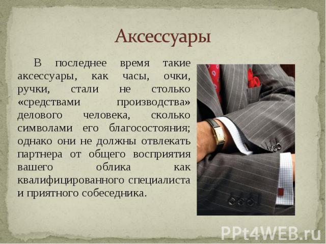 В последнее время такие аксессуары, как часы, очки, ручки, стали не столько «средствами производства» делового человека, сколько символами его благосостояния; однако они не должны отвлекать партнера от общего восприятия вашего облика как квалифициро…