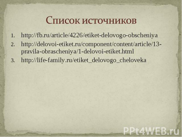 Список источников http://fb.ru/article/4226/etiket-delovogo-obscheniyahttp://delovoi-etiket.ru/component/content/article/13-pravila-obrascheniya/1-delovoi-etiket.htmlhttp://life-family.ru/etiket_delovogo_cheloveka