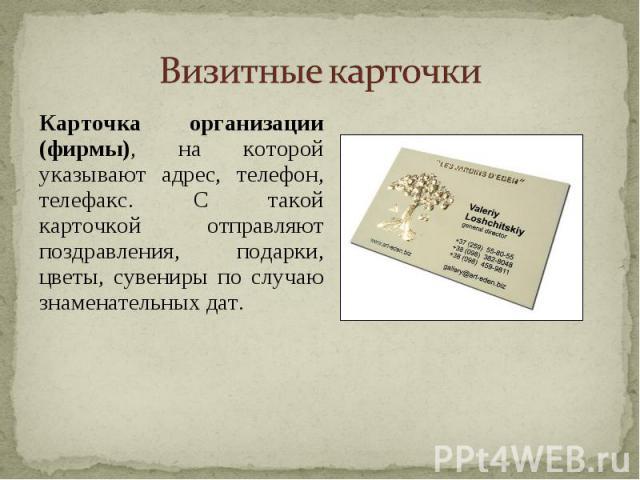 Визитные карточки Карточка организации (фирмы), на которой указывают адрес, телефон, телефакс. С такой карточкой отправляют поздравления, подарки, цветы, сувениры по случаю знаменательных дат.