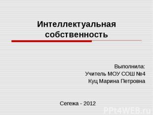 Интеллектуальная собственность Выполнила:Учитель МОУ СОШ №4Куц Марина ПетровнаСе