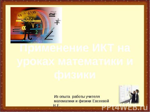 Применение ИКТ на уроках математики и физики Из опыта работы учителя математики и физики Евсеевой Н.Е.