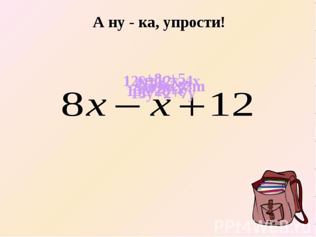 А ну - ка, упрости! 15c-2c+c 12x+12x-4x c+8c+5 10z-z-z 5x-2x-x y+2y-7