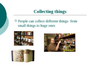 Collecting thingsPeople can collect different things- from small things to huge