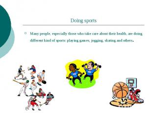 Doing sports Many people, especially those who take care about their health, are