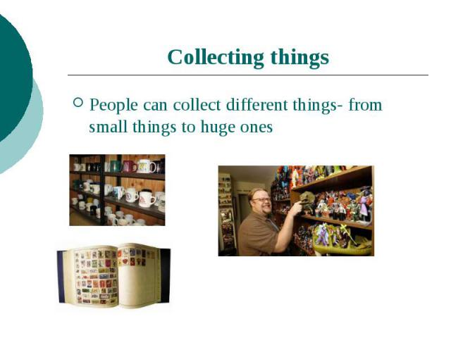 Collecting thingsPeople can collect different things- from small things to huge ones