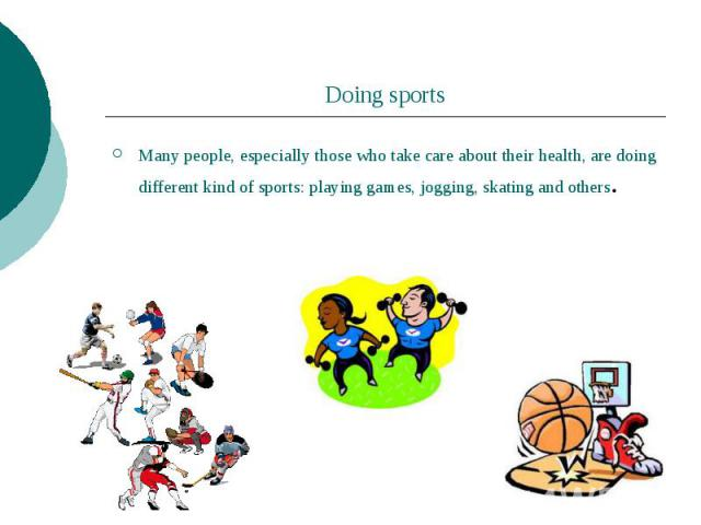 Doing sports Many people, especially those who take care about their health, are doing different kind of sports: playing games, jogging, skating and others.