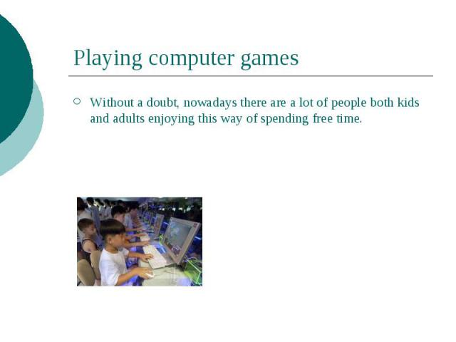 Playing computer games Without a doubt, nowadays there are a lot of people both kids and adults enjoying this way of spending free time.