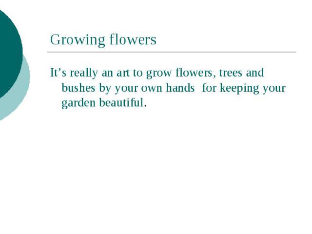 Growing flowersIt's really an art to grow flowers, trees and bushes by your own hands for keeping your garden beautiful.