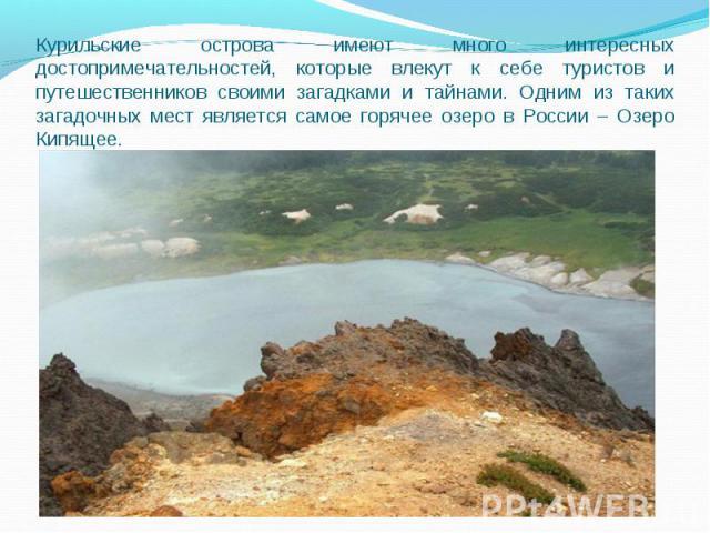 Курильские острова имеют много интересных достопримечательностей, которые влекут к себе туристов и путешественников своими загадками и тайнами. Одним из таких загадочных мест является самое горячее озеро в России – Озеро Кипящее.