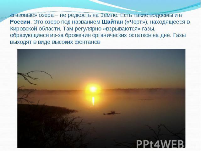 «газовые» озера – не редкость на Земле. Есть такие водоемы и в России. Это озеро под названием Шайтан («Черт»), находящееся в Кировской области. Там регулярно «взрываются» газы, образующиеся из-за брожения органических остатков на дне. Газы выходят …