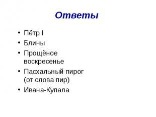 Ответы Пётр IБлиныПрощёное воскресеньеПасхальный пирог (от слова пир)Ивана-Купал