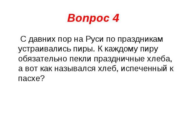 Вопрос 4 С давних пор на Руси по праздникам устраивались пиры. К каждому пиру обязательно пекли праздничные хлеба, а вот как назывался хлеб, испеченный к пасхе?