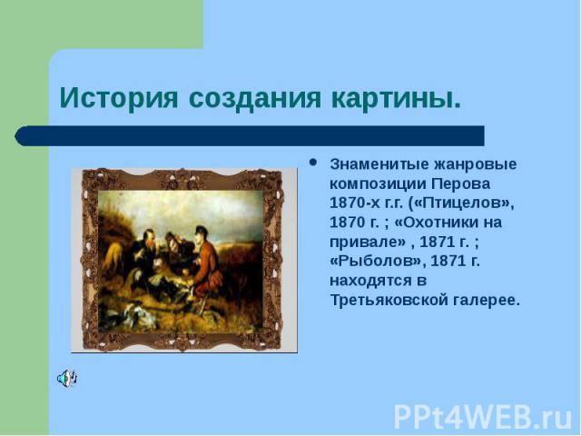 История создания картины. Знаменитые жанровые композиции Перова 1870-х г.г. («Птицелов», 1870 г. ; «Охотники на привале» , 1871 г. ; «Рыболов», 1871 г. находятся в Третьяковской галерее.