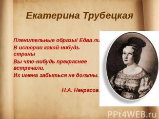 Екатерина Трубецкая Пленительные образы! Едва лиВ истории какой-нибудь страныВы