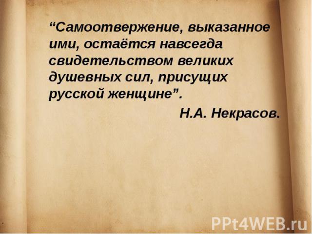 """""""Самоотвержение, выказанное ими, остаётся навсегда свидетельством великих душевных сил, присущих русской женщине"""". Н.А. Некрасов."""