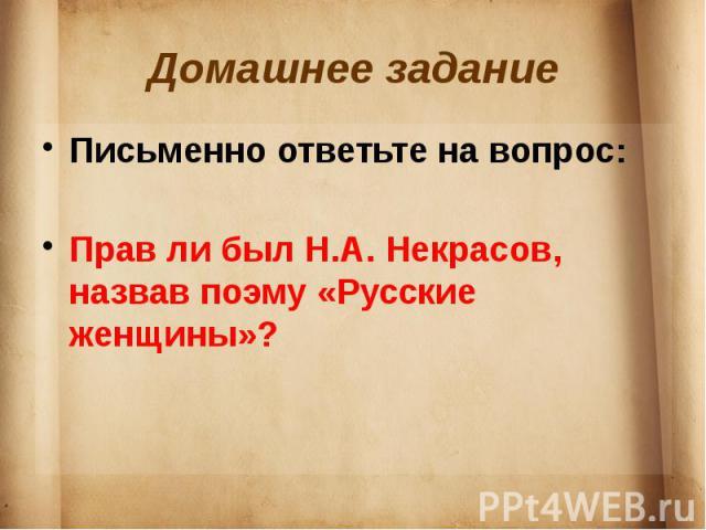 Домашнее задание Письменно ответьте на вопрос:Прав ли был Н.А. Некрасов, назвав поэму «Русские женщины»?