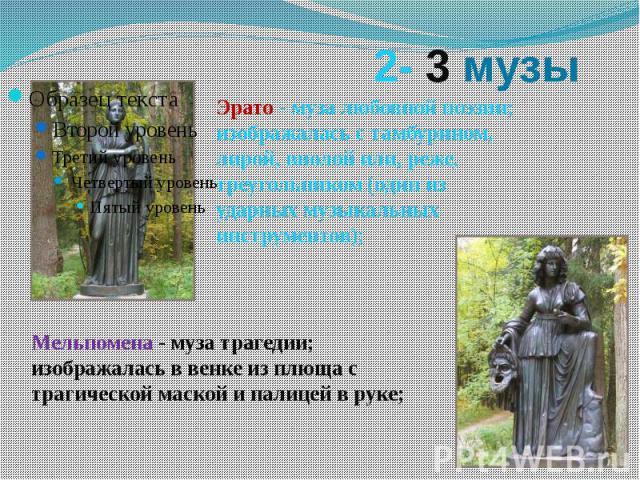 2- 3 музы Эрато- муза любовной поэзии; изображалась с тамбурином, лирой, виолой или, реже, треугольником (один из ударных музыкальных инструментов); Мельпомена- муза трагедии; изображалась в венке из плюща с трагической маской и палицей в руке;