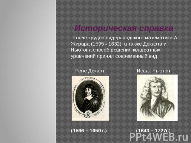 Историческая справка После трудов нидерландского математика А. Жирара (1595 - 1632), а также Декарта и Ньютона способ решения квадратных уравнений принял современный вид. Рене Декарт Исаак Ньютон(1596 – 1650 г.) (1643 – 1727г.)