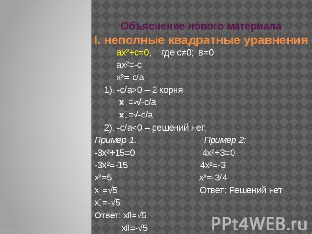 Объяснение нового материалаI. неполные квадратные уравнения ах²+с=0, где с≠0; в=0 ах²=-с х²=-с/а 1). -с/а>0 – 2 корня х₁=-√-с/а х₂=√-с/а 2). -с/а