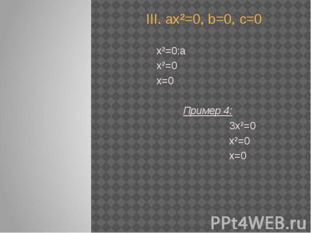 III. ах²=0, b=0, с=0 х²=0:а х²=0 x=0 Пример 4: 3х²=0 х²=0 х=0