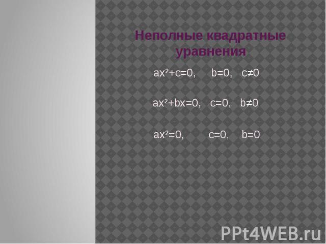 Неполные квадратные уравнения aх²+c=0, b=0, c≠0 ax²+bx=0, c=0, b≠0 ax²=0, c=0, b=0