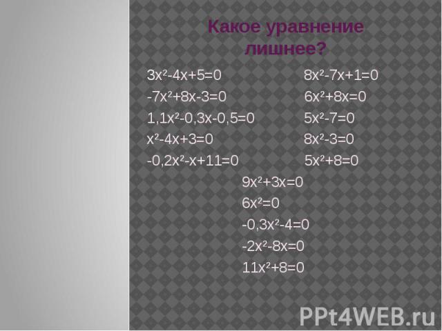 Какое уравнение лишнее? 3х²-4х+5=0 8х²-7х+1=0-7х²+8х-3=0 6х²+8х=01,1х²-0,3х-0,5=0 5х²-7=0х²-4х+3=0 8х²-3=0-0,2х²-х+11=0 5х²+8=0 9х²+3х=0 6х²=0 -0,3х²-4=0 -2х²-8х=0 11х²+8=0