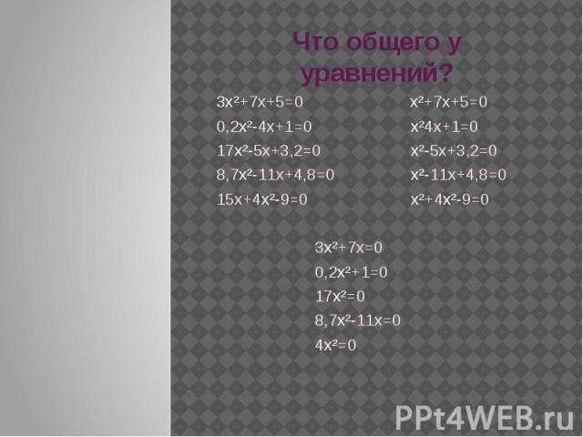 Что общего у уравнений? 3х²+7х+5=0 х²+7х+5=00,2х²-4х+1=0 х²4х+1=017х²-5х+3,2=0 х²-5х+3,2=08,7х²-11х+4,8=0 х²-11х+4,8=015х+4х²-9=0 х²+4х²-9=0 3х²+7х=0 0,2х²+1=0 17х²=0 8,7х²-11х=0 4х²=0