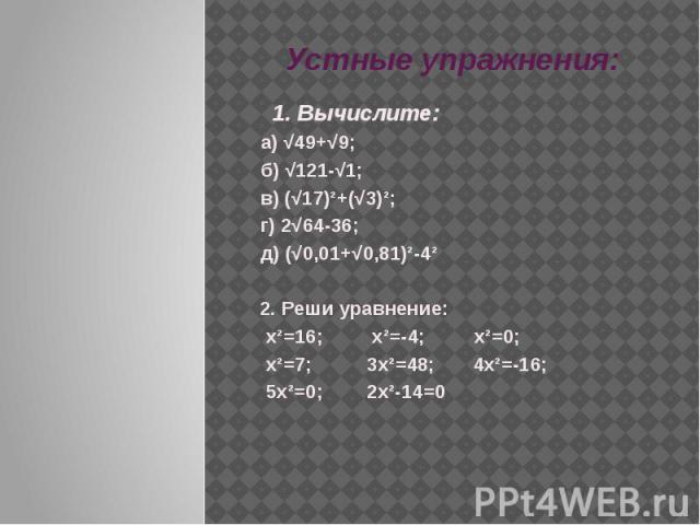 Устные упражнения: 1. Вычислите: а) √49+√9; б) √121-√1;в) (√17)²+(√3)²; г) 2√64-36; д) (√0,01+√0,81)²-4²2. Реши уравнение: х²=16; х²=-4; х²=0; х²=7; 3х²=48; 4х²=-16; 5х²=0; 2х²-14=0